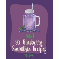 Blueberry Smoothie Recipes: Hello! 95 Blueberry Smoothie Recipes: Best Blueberry Smoothie Cookbook Ever For Beginners [Superfood Smoothie Cookbook, Vegetable And Fruit Smoothie Recipe, Simple Green Sm