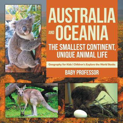 Geography Continents Oceans - Australia and Oceania : The Smallest Continent, Unique Animal Life - Geography for Kids Children's Explore the World Books