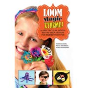 Loom Magic Xtreme! : 25 Spectacular, Never-Before-Seen Designs for Rainbows of Fun