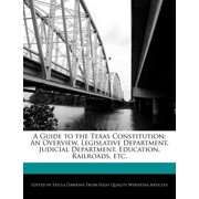 A Guide to the Texas Constitution : An Overview, Legislative Department, Judicial Department, Education, Railroads, Etc.