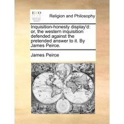 Inquisition-Honesty Display'd : Or, the Western Inquisition Defended Against the Pretended Answer to It. by James Peirce.