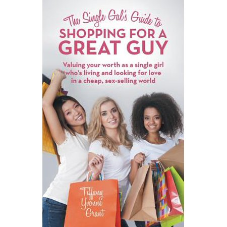 The Single Gal's Guide to Shopping for a Great Guy: Valuing Your Worth As a Single Girl Who?s Living and Looking for Love in a Cheap, Sex-selling World - Cheap Shop