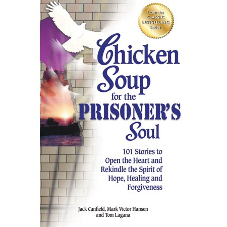 Chicken Soup for the Prisoner's Soul : 101 Stories to Open the Heart and Rekindle the Spirit of Hope, Healing and