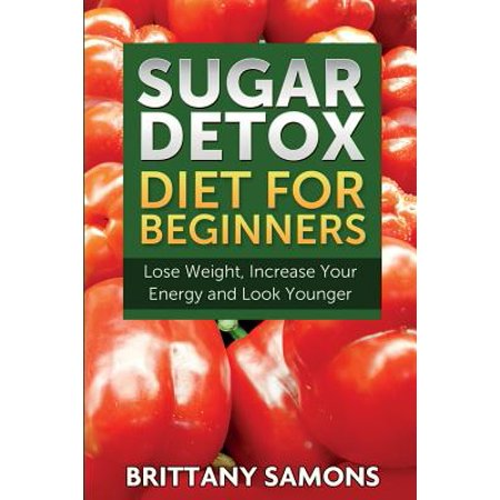 Sugar Detox Diet For Beginners  Lose Weight  Increase Your Energy And Look Younger