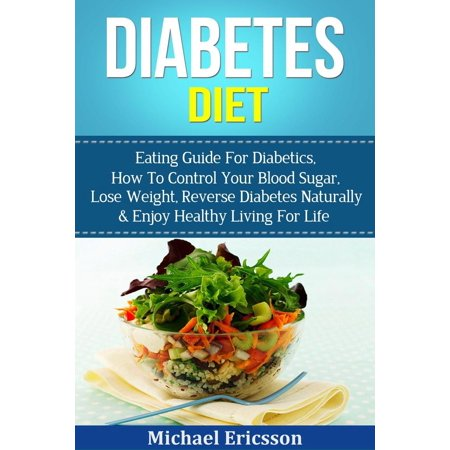 Diabetes Diet: Eating Guide For Diabetics, How To Control Your Blood Sugar, Lose Weight, Reverse Diabetes Naturally & Enjoy Healthy Living For Life - (Healthy Eating Tips To Lose Weight Naturally)