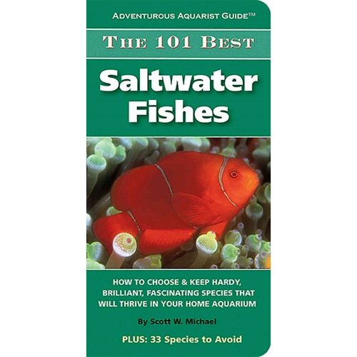 The 101 Best Saltwater Fishes: How to Choose & Keep Hardy, Brilliant, Fascinating Species That Will Thrive in Your Home Aquarium
