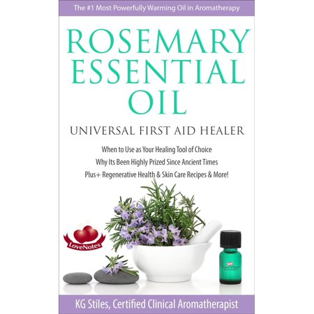 Rosemary Essential Oil Universal First Aid Healer When to Use as Your Healing Tool of Choice Why Its Been Highly Prized Since Ancient Time Plus+ Regenerative Health & Skin Care Recipes & More! -