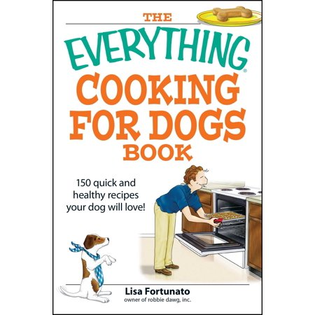 The Everything Cooking for Dogs Book : 100 quick and easy healthy recipes your dog will bark for!