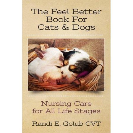 The Feel Better Book For Cats   Dogs  Nursing Care For All Life Stages