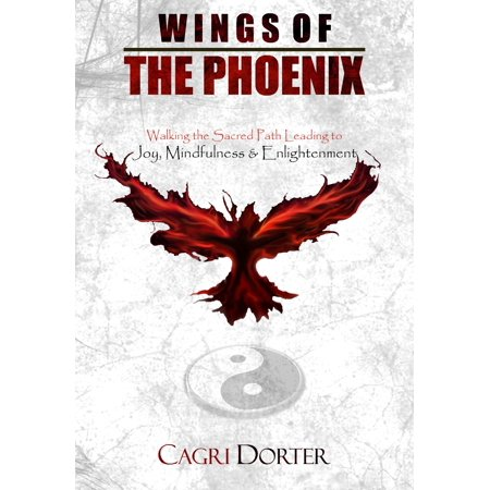 Wings of The Phoenix: Walking the Sacred Path Leading to Joy, Mindfulness & Enlightenment - -