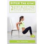 Ditch the Gym! : 21 Fat-Blasting Paleo Workouts You Can Do at Home or Outside