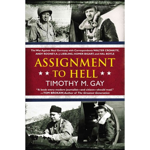 Assignment to Hell: The War Against Nazi Germany With Correspondents Walter Cronkite, Andy Rooney, A. J. Liebling, Homer Bigart, and Hal Boyle