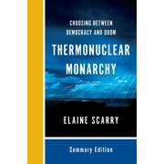 Thermonuclear Monarchy : Choosing Between Democracy and Doom