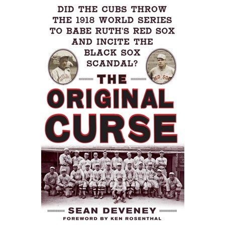 The Original Curse: Did the Cubs Throw the 1918 World Series to Babe Ruth's Red Sox and Incite the Black Sox Scandal? -
