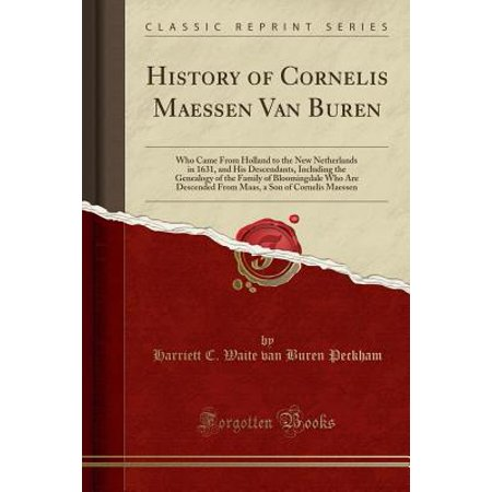 History of Cornelis Maessen Van Buren : Who Came from Holland to the New Netherlands in 1631, and His Descendants, Including the Genealogy of the Family of Bloomingdale Who Are Descended from Maas, a Son of Cornelis Maessen (Classic Reprint)