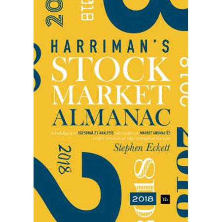 The Harriman Stock Market Almanac : A Handbook of Seasonality Analysis and Studies of Market Anomalies to Give Investors an Edge Throughout the