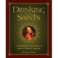 Drinking with the Saints : The Sinner's Guide to a Holy Happy Hour