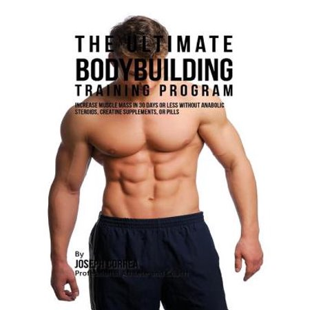 The Ultimate Bodybuilding Training Program: Increase Muscle Mass In 30 Days or Less Without Anabolic Steroids, Creatine Supplements, or Pills -