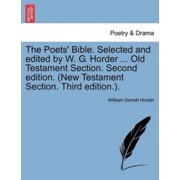 The Poets' Bible. Selected and Edited by W. G. Horder ... Old Testament Section. Second Edition. (New Testament Section. Third Edition.).