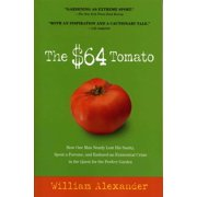 The $64 Tomato : How One Man Nearly Lost His Sanity, Spent a Fortune, and Endured an Existential Crisis in the Quest for the Perfect Garden