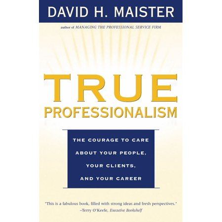True Professionalism : The Courage to Care About Your People, Your Clients, and Your (The Client List Based On A True Story)