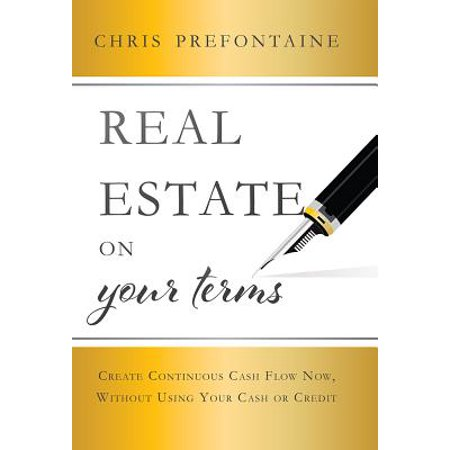 Real Estate on Your Terms : Create Continuous Cash Flow Now, Without Using Your Cash or