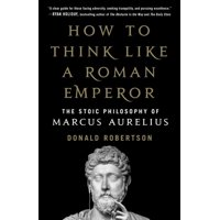 How to Think Like a Roman Emperor : The Stoic Philosophy of Marcus Aurelius