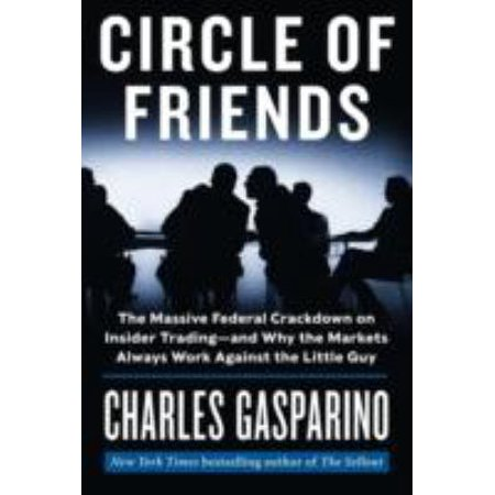 Circle of Friends: The Massive Federal Crackdown on Insider Trading-And Why the Markets Always Work Against the Little Guy
