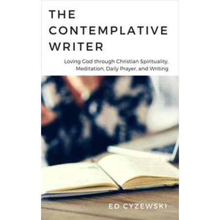 The Contemplative Writer: Loving God through Christian Spirituality, Meditation, Daily Prayer, and Writing - eBook