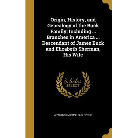 Origin, History, and Genealogy of the Buck Family; Including ... Branches in America ... Descendant of James Buck and Elizabeth Sherman, His Wife
