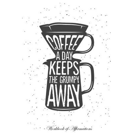 - Coffee a Day Keeps the Grumpy Away Workbook of Affirmations Coffee a Day Keeps the Grumpy Away Workbook of Affirmations : Bullet Journal, Food Diary, Recipe Notebook, Planner, to Do List, Scrapbook, Academic Notepad
