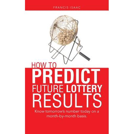How to Predict Future Lottery Results : Know Tomorrow's Number Today on a Month-By-Month Basis.