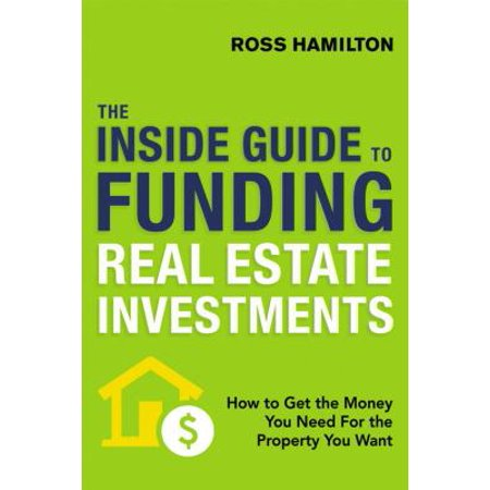 The Inside Guide to Funding Real Estate Investments : How to Get the Money You Need for the Property You