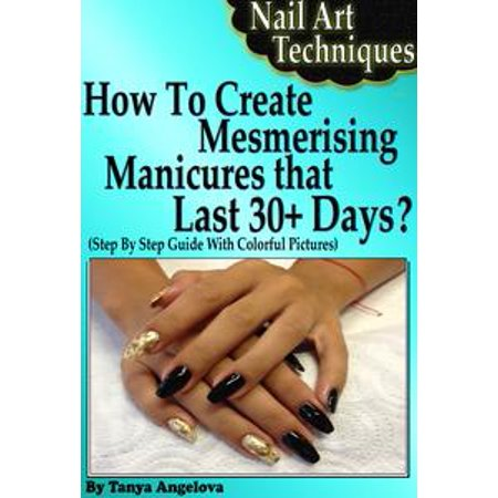 Nail Art Techniques: How To Create Mesmerizing Manicures That Lasts 30+ Days? (Step By Step Guide With Colorful Pictures) - eBook