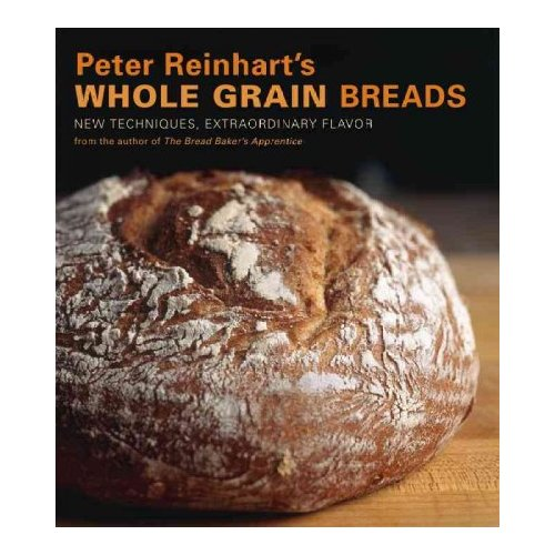 Peter Reinhart's Whole Grain Breads: New Techniques, Extraordinary Flavor