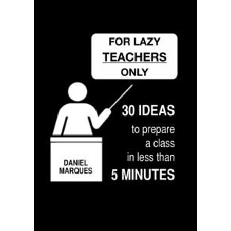 For Lazy Teachers Only: 30 Ideas to Prepare a Class in Less than 5 Minutes - eBook (Ideas For Teacher Gifts For Halloween)