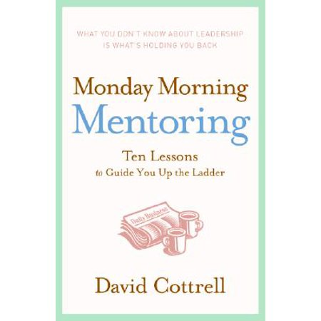 Monday Morning Mentoring : Ten Lessons to Guide You Up the - 10 Lessons