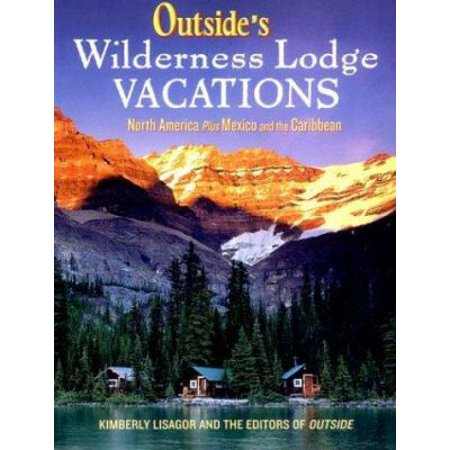 Outside's Wilderness Lodge Vacations: More Than 100 Prime Destinations in the U.S, Canada, Mexico, and the Caribbean