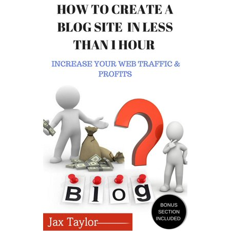 Create A Blog Site in Less Than 1 Hour: Increase Your Web Traffic and Profits -