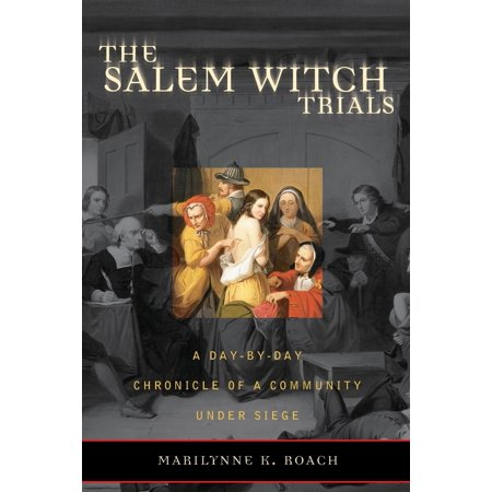 The Salem Witch Trials : A Day-By-Day Chronicle of a Community Under