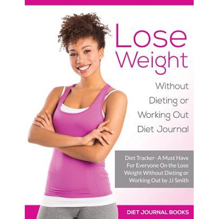 Lose Weight Without Dieting or Working Out Diet Journal: A Must Have for Everyone on the Lose Weight Without... by