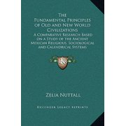 The Fundamental Principles of Old and New World Civilizations: A Comparative Research Based on a Study of the Ancient Mexican Religious, Sociological
