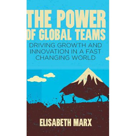The Power of Global Teams : Driving Growth and Innovation in a Fast Changing