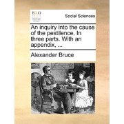 An Inquiry Into the Cause of the Pestilence. in Three Parts. with an Appendix, ...