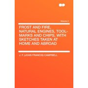 Frost and Fire, Natural Engines, Tool-Marks and Chips, with Sketches Taken at Home and Abroad Volume 2
