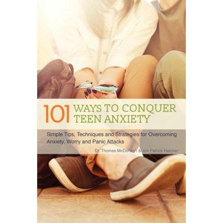 101 Ways to Conquer Teen Anxiety : Simple Tips, Techniques and Strategies for Overcoming Anxiety, Worry and Panic