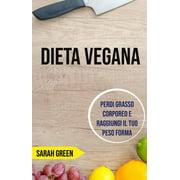 Dieta Vegana: Perdi Grasso Corporeo E Raggiungi Il Tuo Peso Forma - eBook