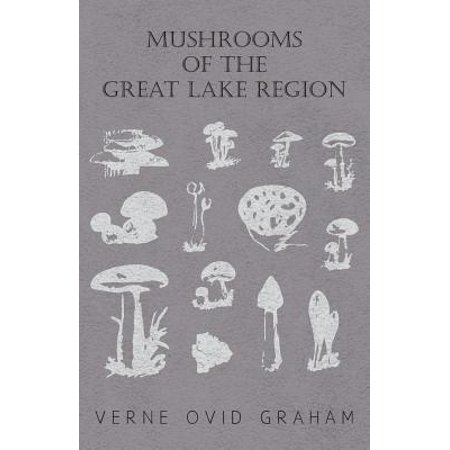 Mushrooms of the Great Lake Region - The Fleshy, Leathery, and Woody Fungi of Illinois, Indiana, Ohio and the Southern Half of Wisconsin and of Michigan -