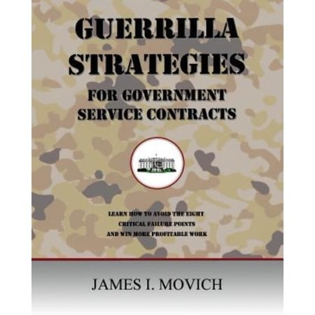 Guerrilla Strategies For Government Service Contracts  Learn How To Avoid The Eight Critical Failure Points Of Government Proposals And Win More Profi