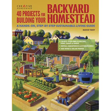 40 Projects for Building Your Backyard Homestead : A Hands-On, Step-By-Step Sustainable-Living